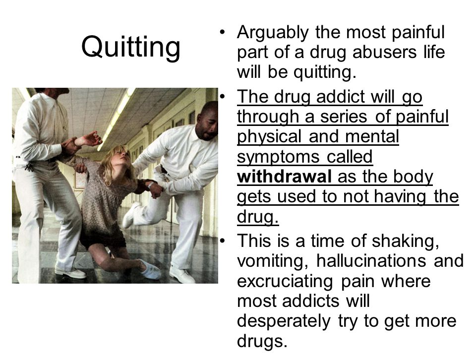 Quitting Arguably the most painful part of a drug abusers life will be quitting.