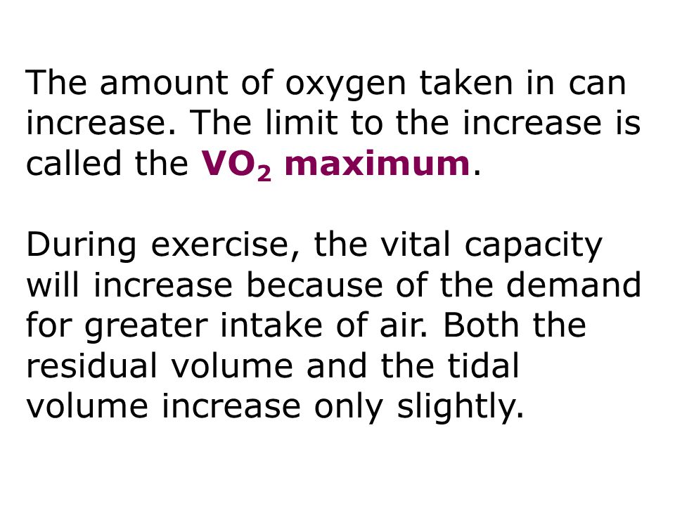 Respiration 7 The amount of oxygen taken in can increase. The limit to the increase is called the VO2 maximum.