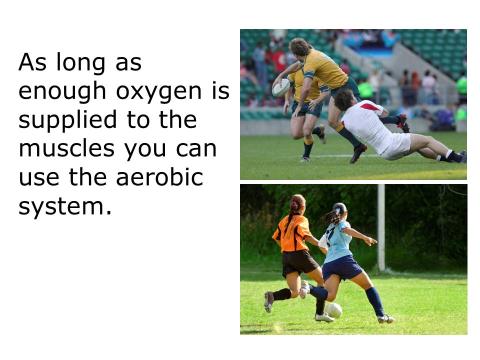Respiration 10 As long as enough oxygen is supplied to the muscles you can use the aerobic system.