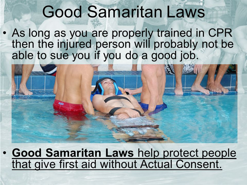Good Samaritan Laws As long as you are properly trained in CPR then the injured person will probably not be able to sue you if you do a good job.