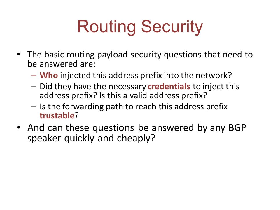 Routing Security The basic routing payload security questions that need to be answered are: Who injected this address prefix into the network