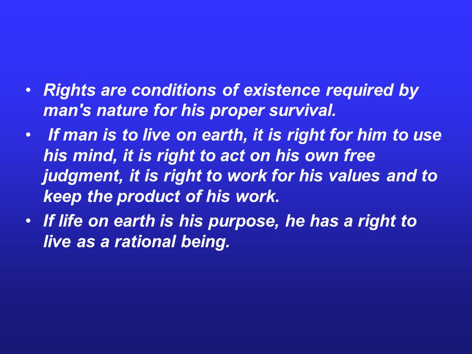 Rights are conditions of existence required by man s nature for his proper survival.