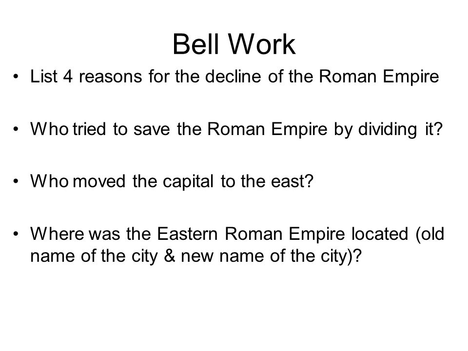 Bell Work List 4 reasons for the decline of the Roman Empire