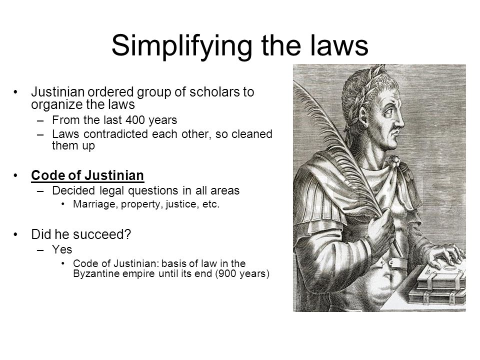 Simplifying the laws Justinian ordered group of scholars to organize the laws. From the last 400 years.