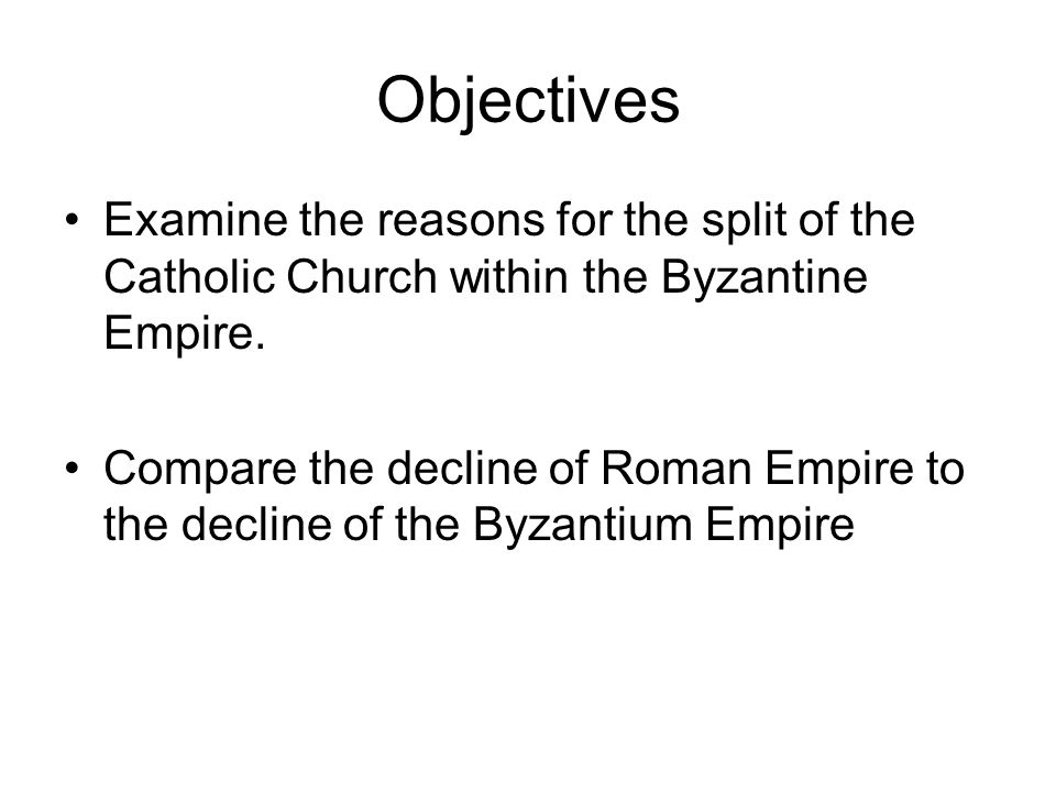Objectives Examine the reasons for the split of the Catholic Church within the Byzantine Empire.