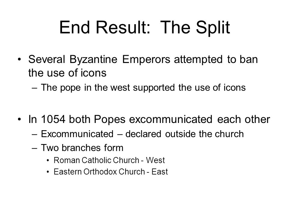 End Result: The Split Several Byzantine Emperors attempted to ban the use of icons. The pope in the west supported the use of icons.
