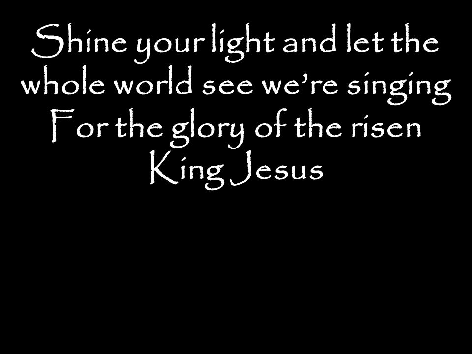 Shine your light and let the whole world see we're singing For the glory of the risen King Jesus