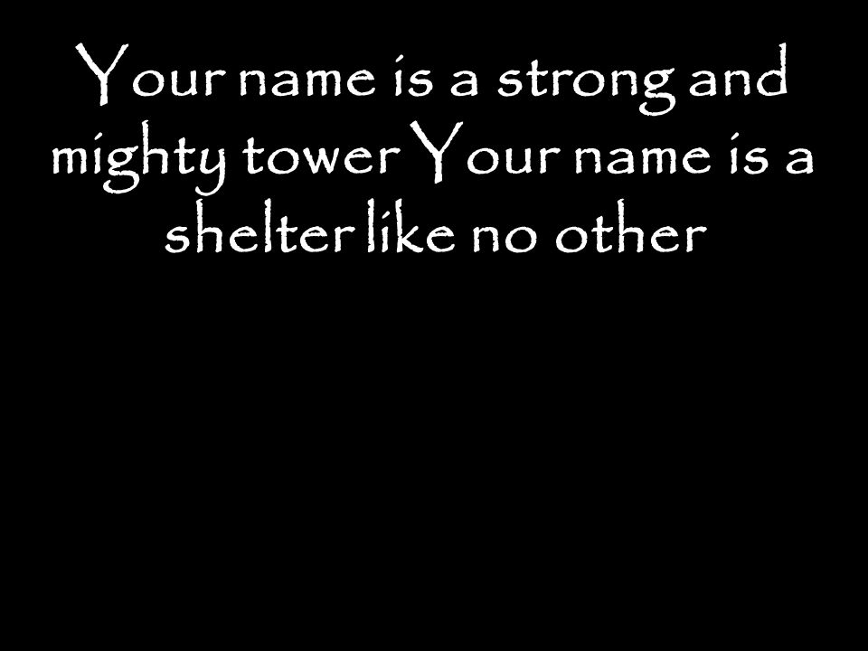 Your name is a strong and mighty tower Your name is a shelter like no other