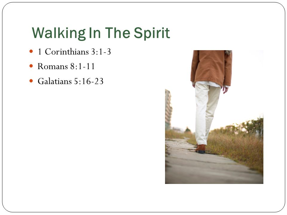 Walking In The Spirit 1 Corinthians 3:1-3 Romans 8:1-11