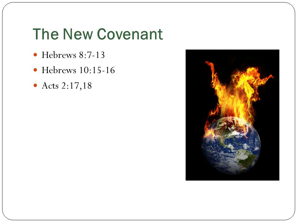 The New Covenant Hebrews 8:7-13 Hebrews 10:15-16 Acts 2:17,18