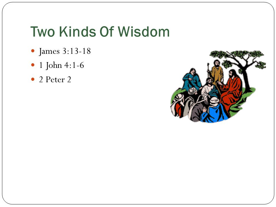 Two Kinds Of Wisdom James 3: John 4:1-6 2 Peter 2