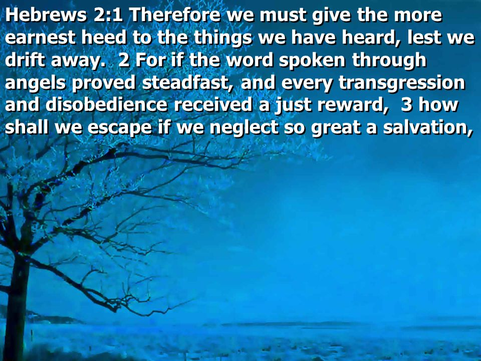 Hebrews 2:1 Therefore we must give the more earnest heed to the things we have heard, lest we drift away.