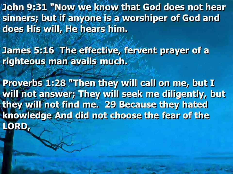 John 9:31 Now we know that God does not hear sinners; but if anyone is a worshiper of God and does His will, He hears him.