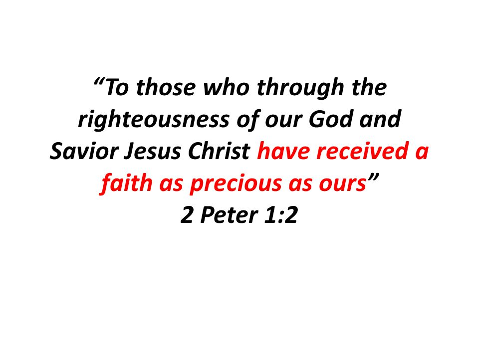 To those who through the righteousness of our God and Savior Jesus Christ have received a faith as precious as ours 2 Peter 1:2