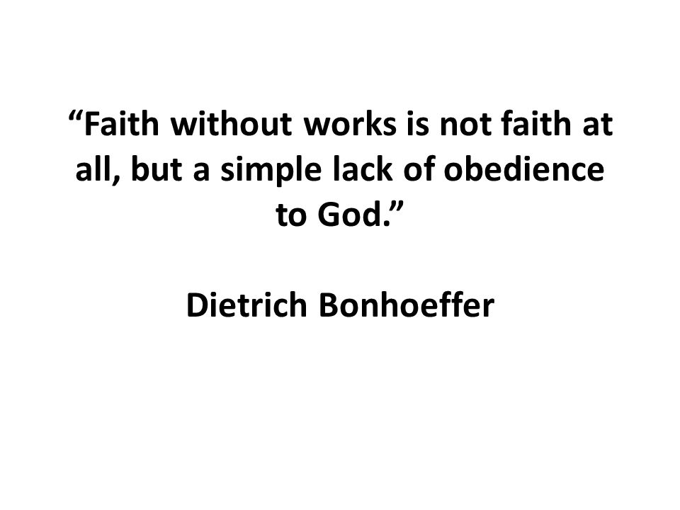 Faith without works is not faith at all, but a simple lack of obedience to God. Dietrich Bonhoeffer