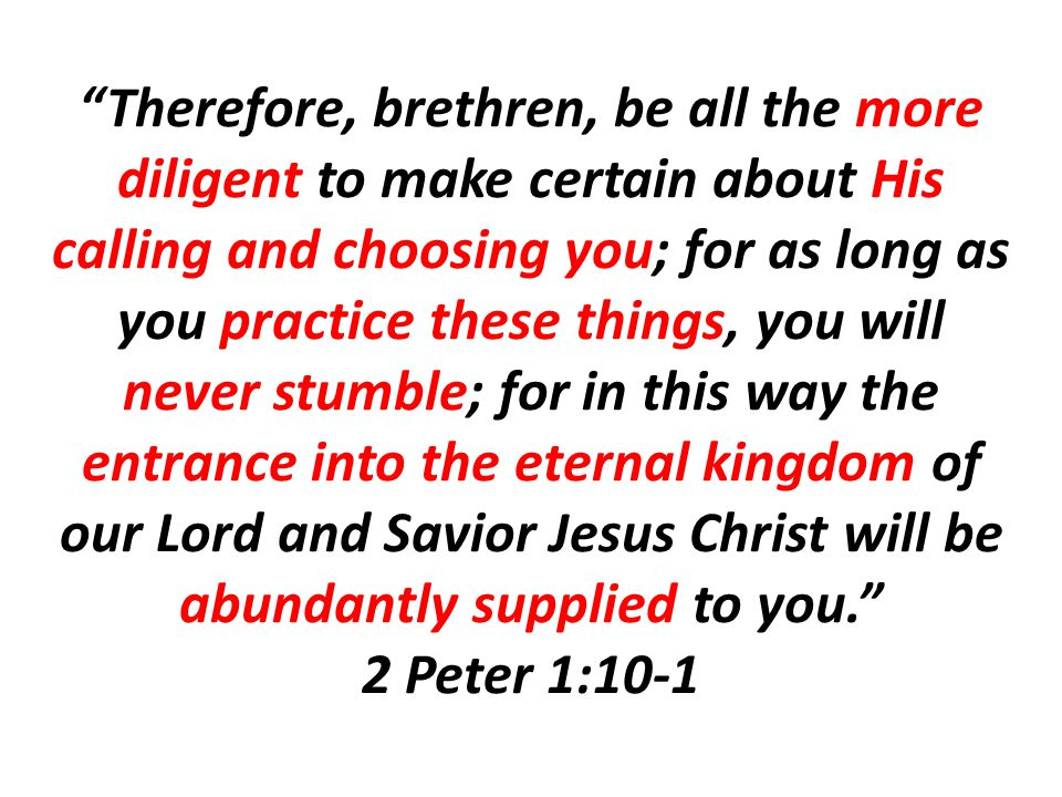 Therefore, brethren, be all the more diligent to make certain about His calling and choosing you; for as long as you practice these things, you will never stumble; for in this way the entrance into the eternal kingdom of our Lord and Savior Jesus Christ will be abundantly supplied to you. 2 Peter 1:10-1