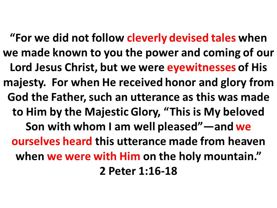 For we did not follow cleverly devised tales when we made known to you the power and coming of our Lord Jesus Christ, but we were eyewitnesses of His majesty.