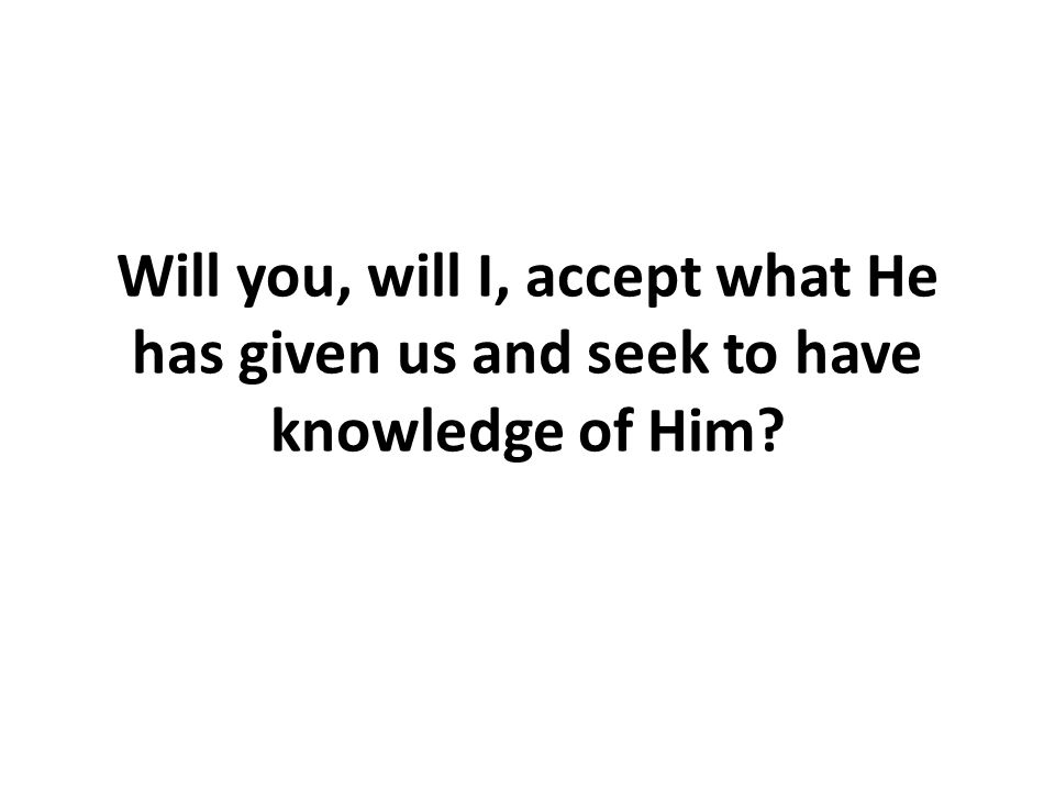 Will you, will I, accept what He has given us and seek to have knowledge of Him