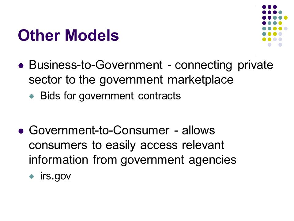 Other Models Business-to-Government - connecting private sector to the government marketplace. Bids for government contracts.