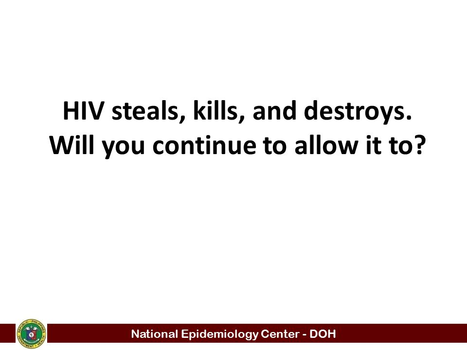 HIV steals, kills, and destroys. Will you continue to allow it to