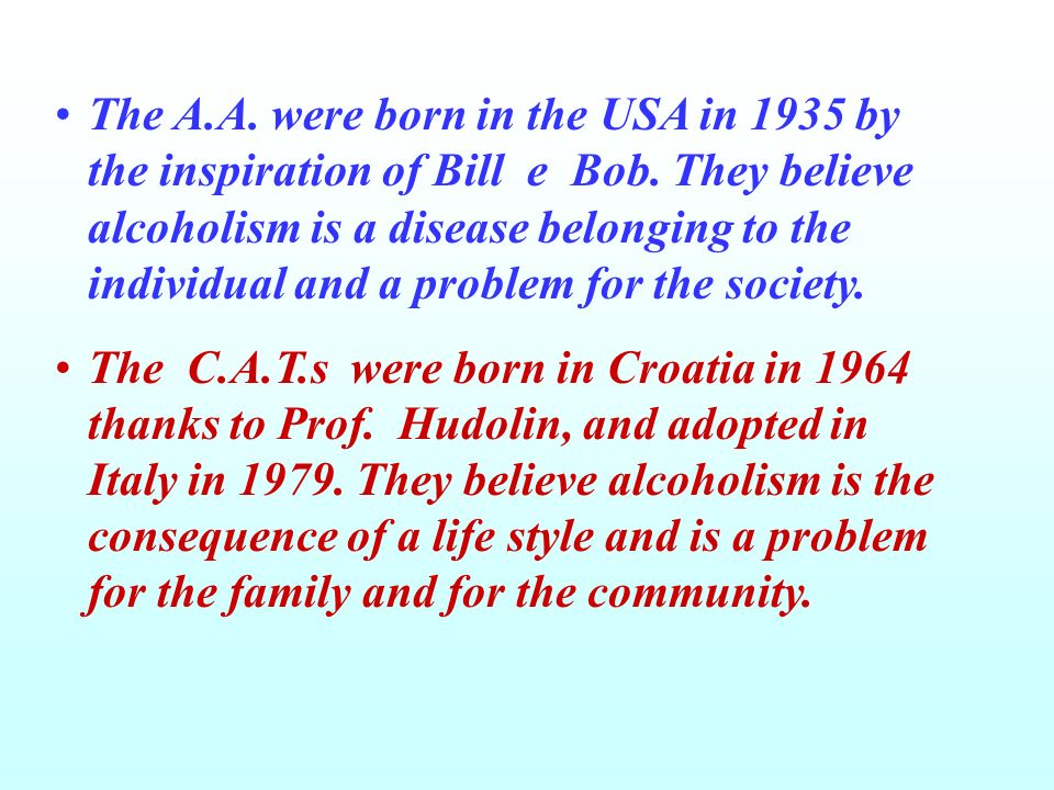 The A.A. were born in the USA in 1935 by the inspiration of Bill e Bob. They believe alcoholism is a disease belonging to the individual and a problem for the society.