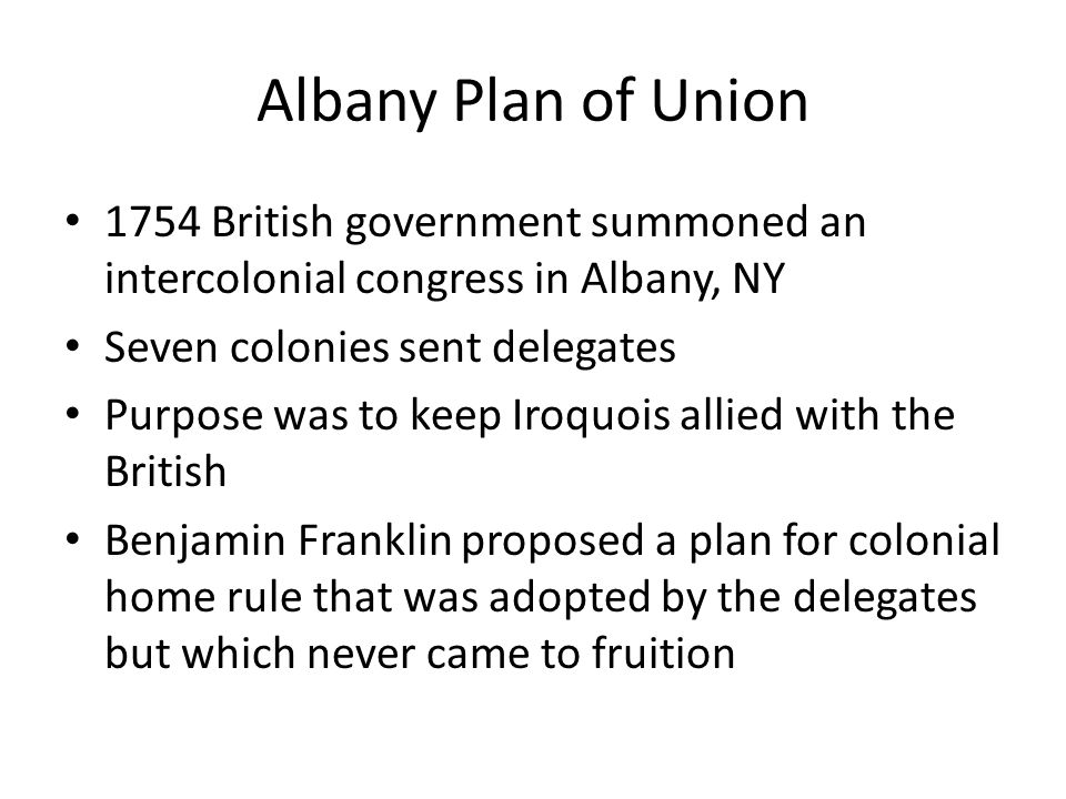 Albany Plan of Union 1754 British government summoned an intercolonial congress in Albany, NY. Seven colonies sent delegates.