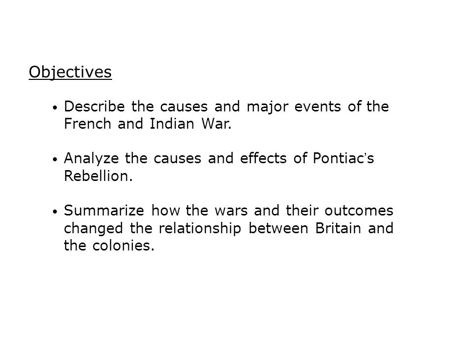 Objectives Describe the causes and major events of the French and Indian War. Analyze the causes and effects of Pontiac's Rebellion.