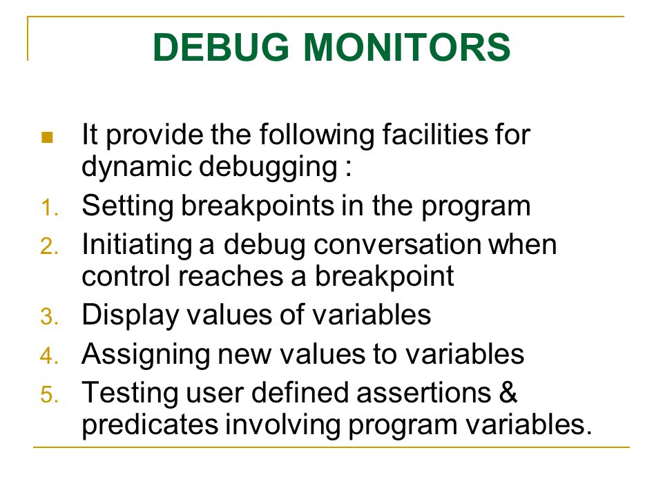 DEBUG MONITORS It provide the following facilities for dynamic debugging : Setting breakpoints in the program.