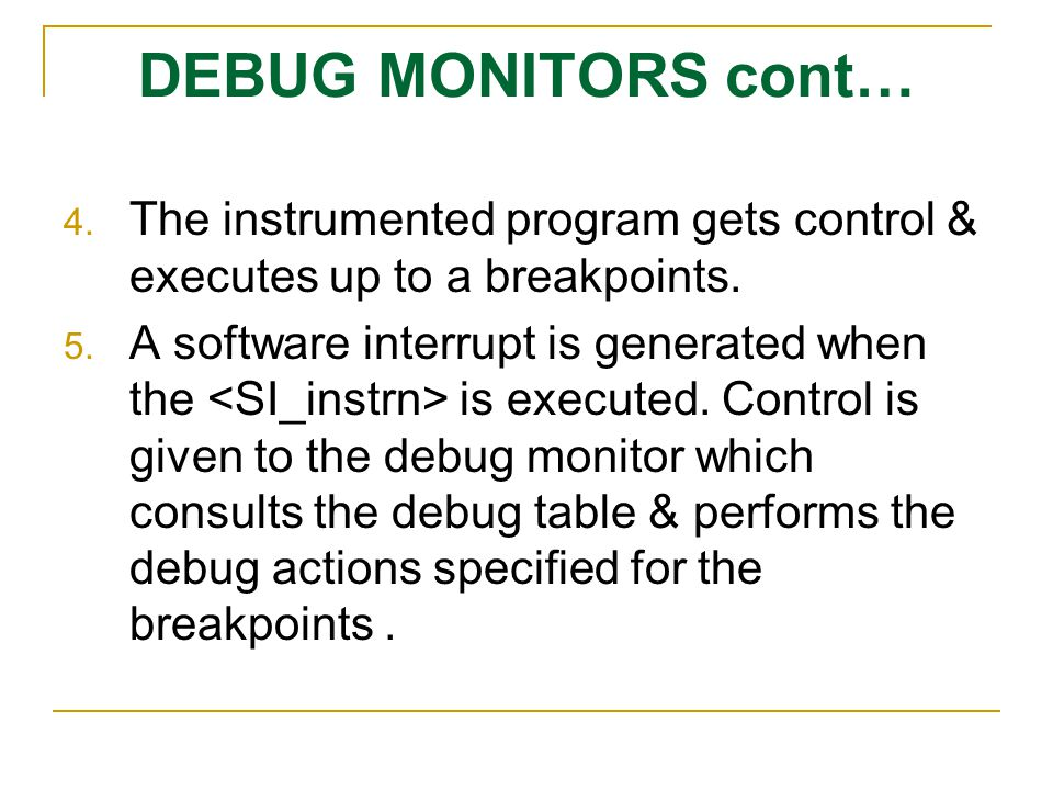 DEBUG MONITORS cont… The instrumented program gets control & executes up to a breakpoints.