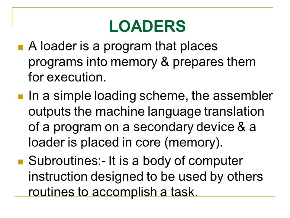 LOADERS A loader is a program that places programs into memory & prepares them for execution.