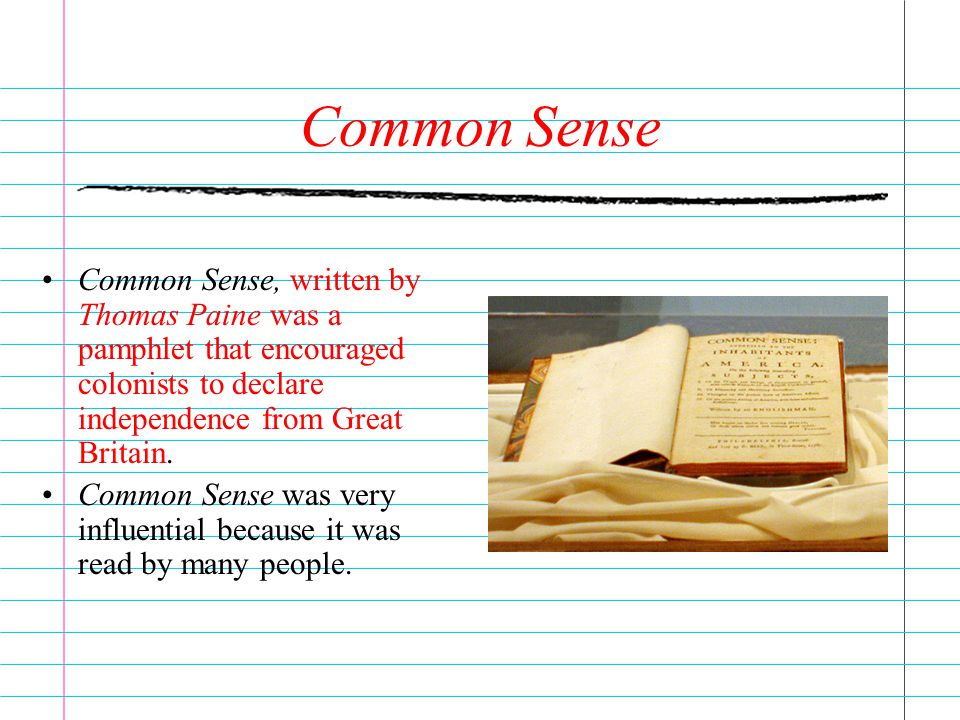 Common Sense Common Sense, written by Thomas Paine was a pamphlet that encouraged colonists to declare independence from Great Britain.