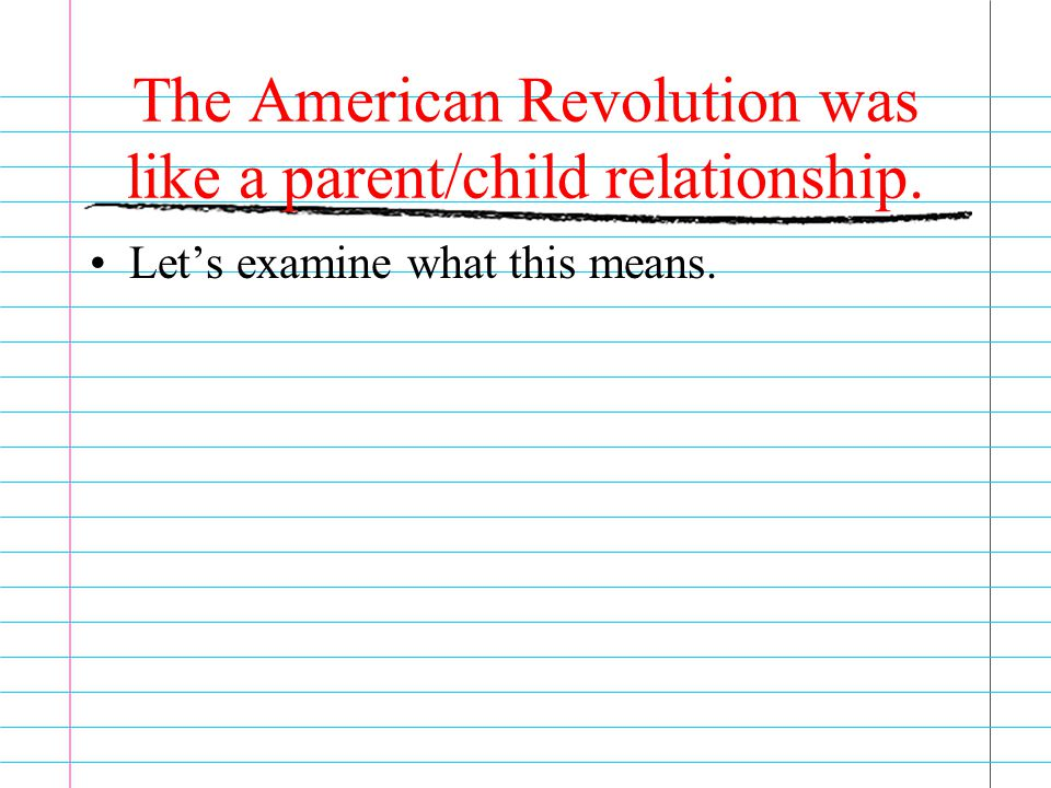 The American Revolution was like a parent/child relationship.