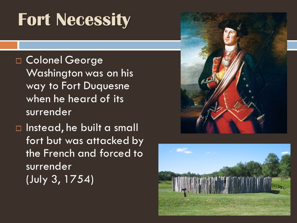 Fort Necessity Colonel George Washington was on his way to Fort Duquesne when he heard of its surrender.
