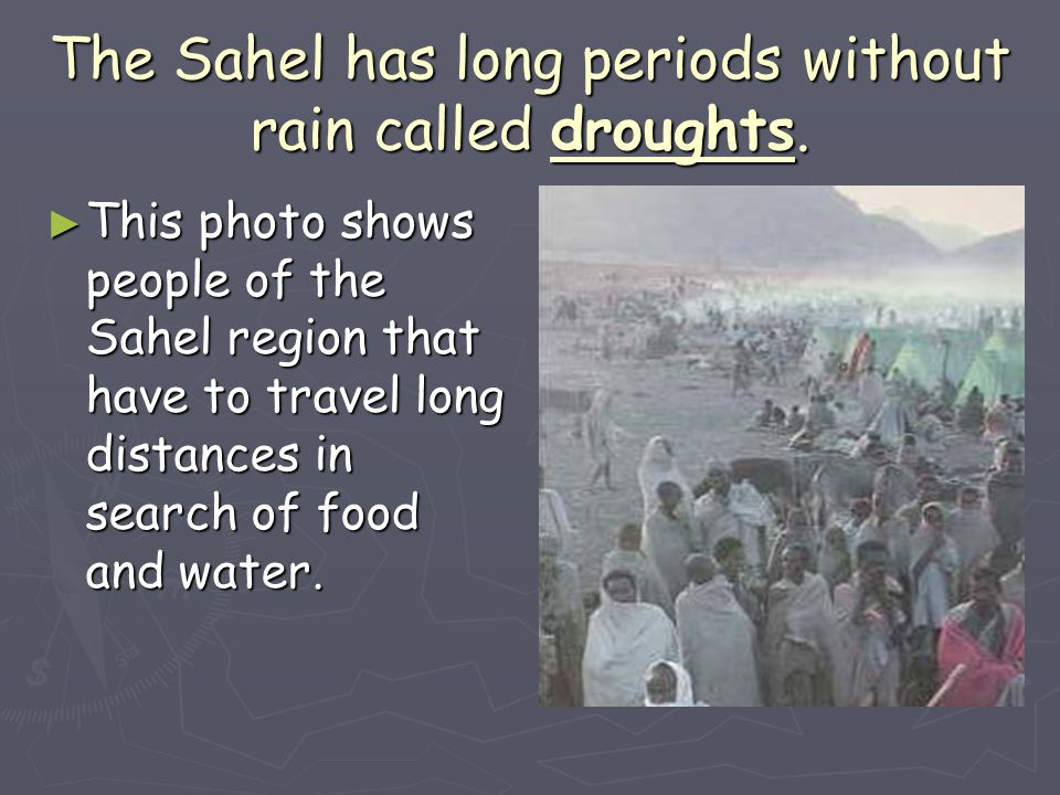 The Sahel has long periods without rain called droughts.