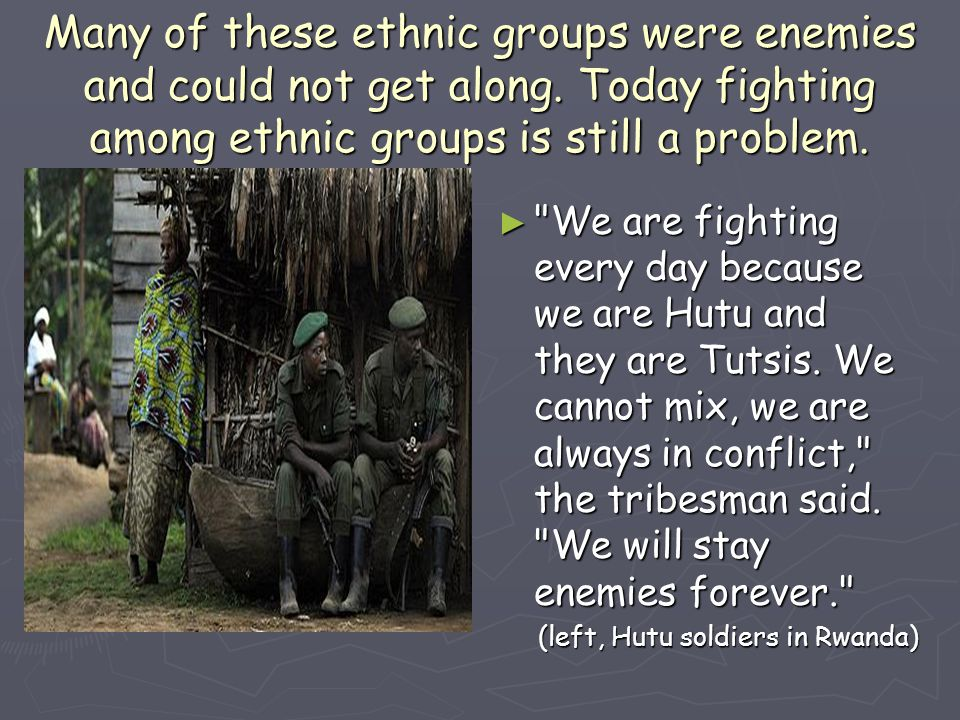 Many of these ethnic groups were enemies and could not get along