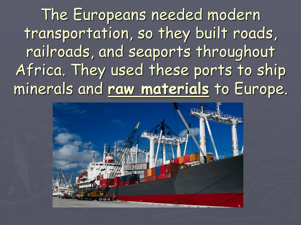 The Europeans needed modern transportation, so they built roads, railroads, and seaports throughout Africa.