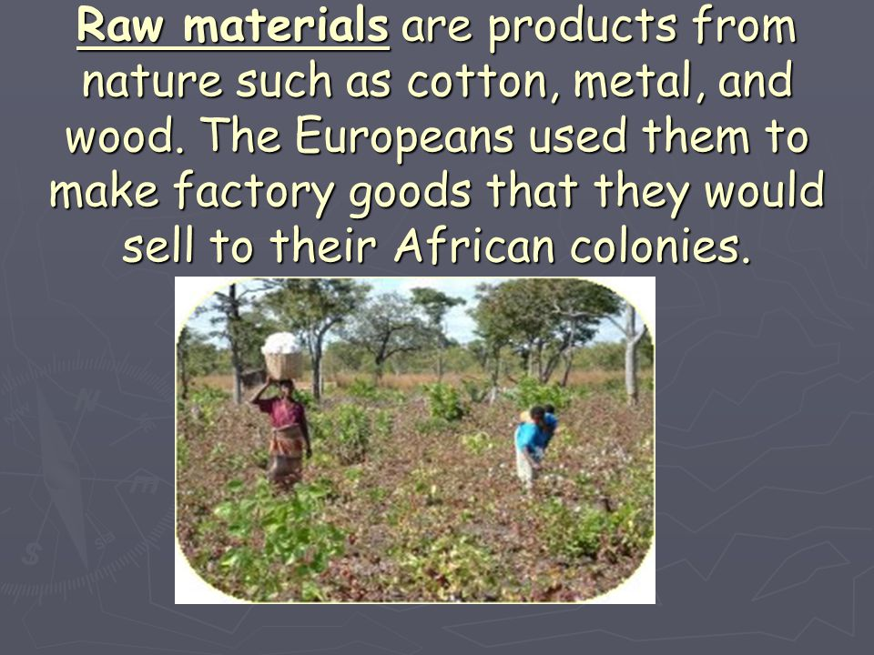 Raw materials are products from nature such as cotton, metal, and wood