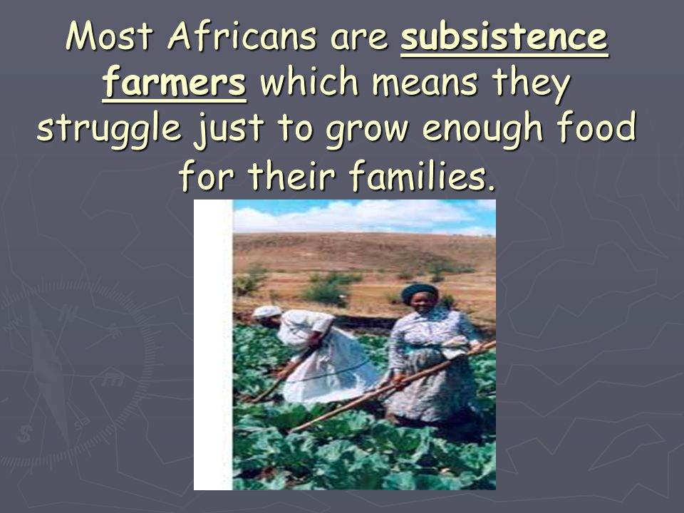 Most Africans are subsistence farmers which means they struggle just to grow enough food for their families.