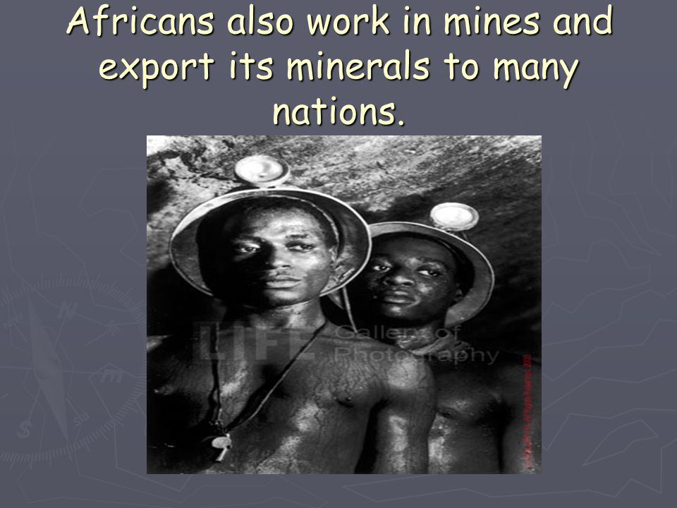 Africans also work in mines and export its minerals to many nations.