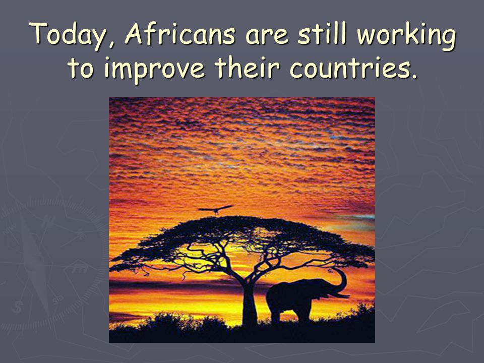 Today, Africans are still working to improve their countries.