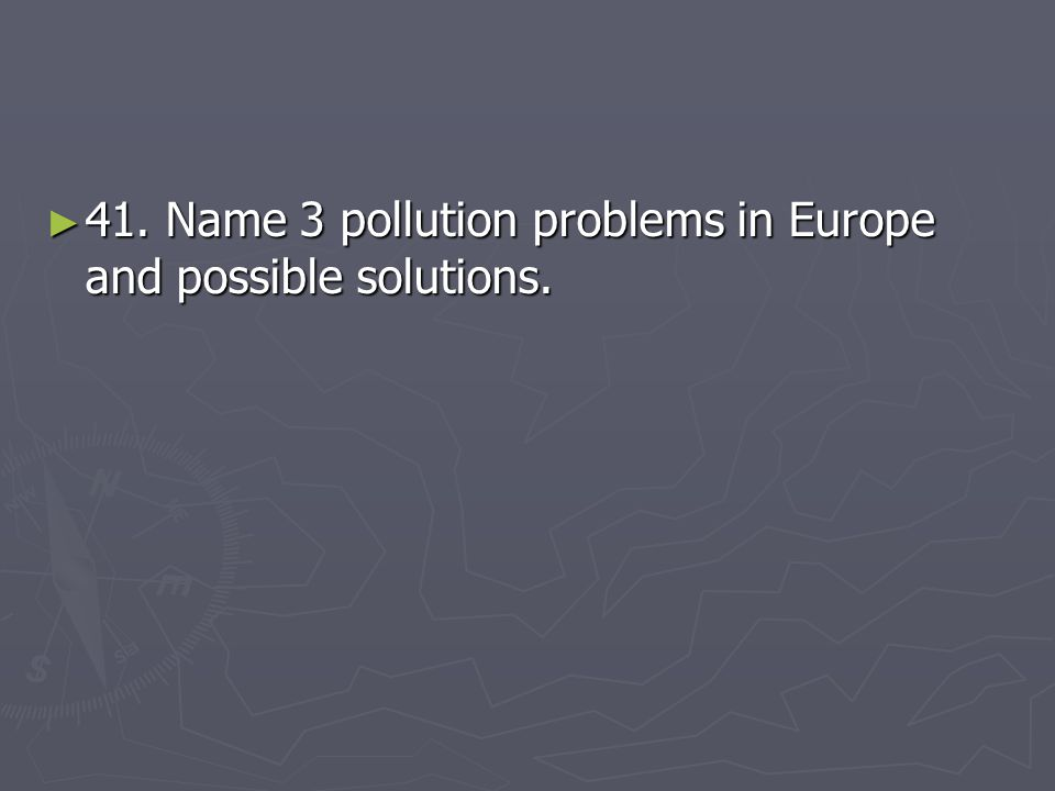 41. Name 3 pollution problems in Europe and possible solutions.