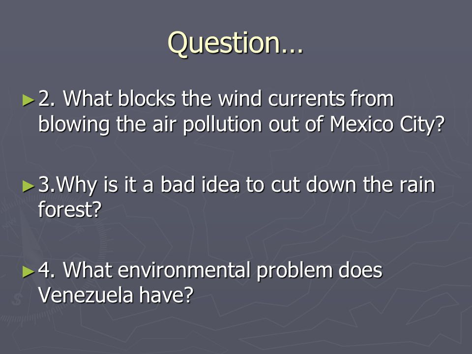 Question… 2. What blocks the wind currents from blowing the air pollution out of Mexico City 3.Why is it a bad idea to cut down the rain forest