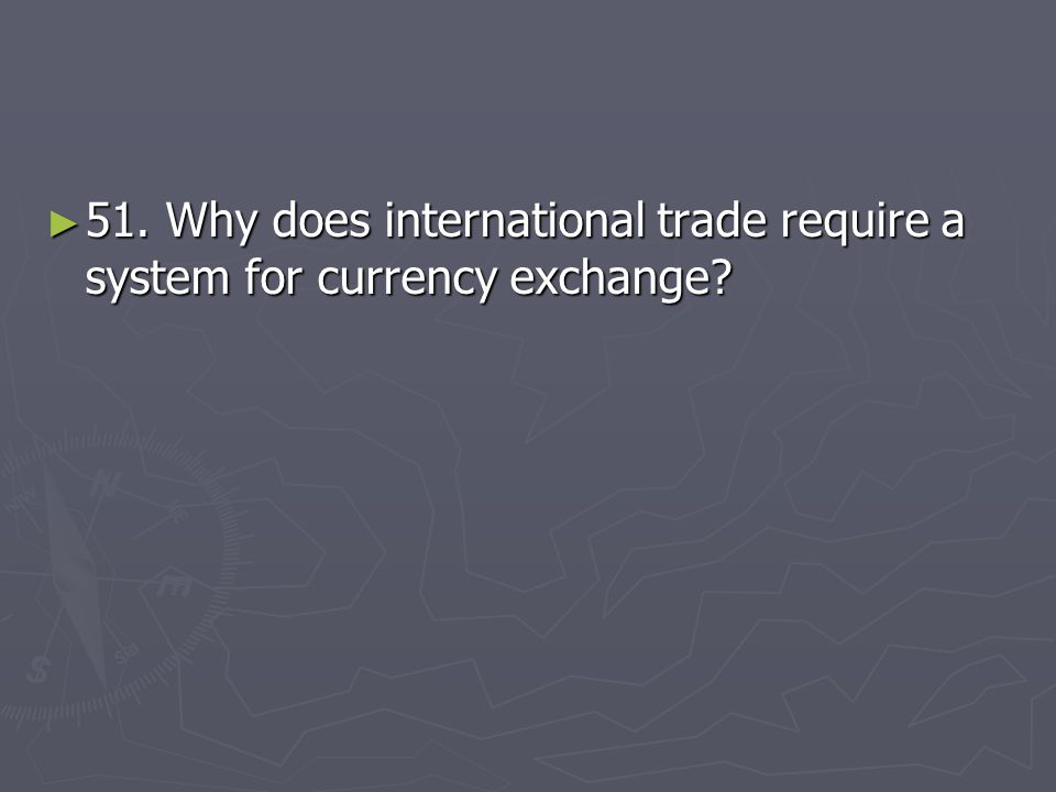 51. Why does international trade require a system for currency exchange