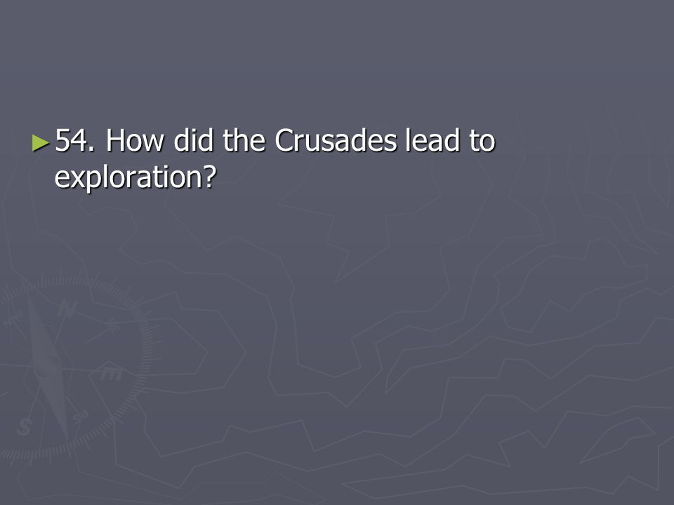 54. How did the Crusades lead to exploration