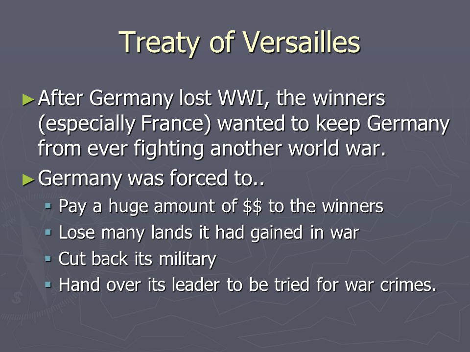 Treaty of Versailles After Germany lost WWI, the winners (especially France) wanted to keep Germany from ever fighting another world war.