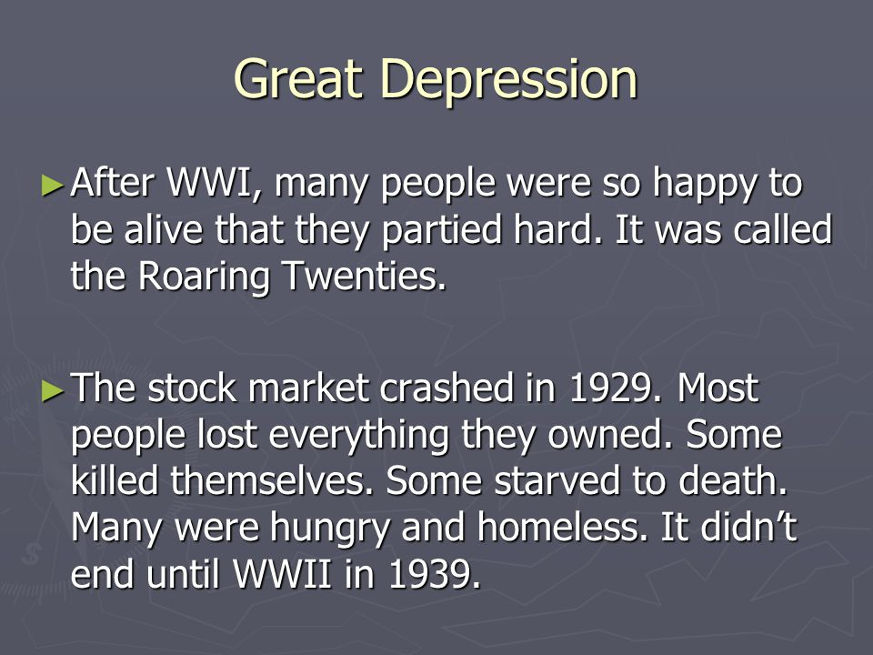 Great Depression After WWI, many people were so happy to be alive that they partied hard. It was called the Roaring Twenties.