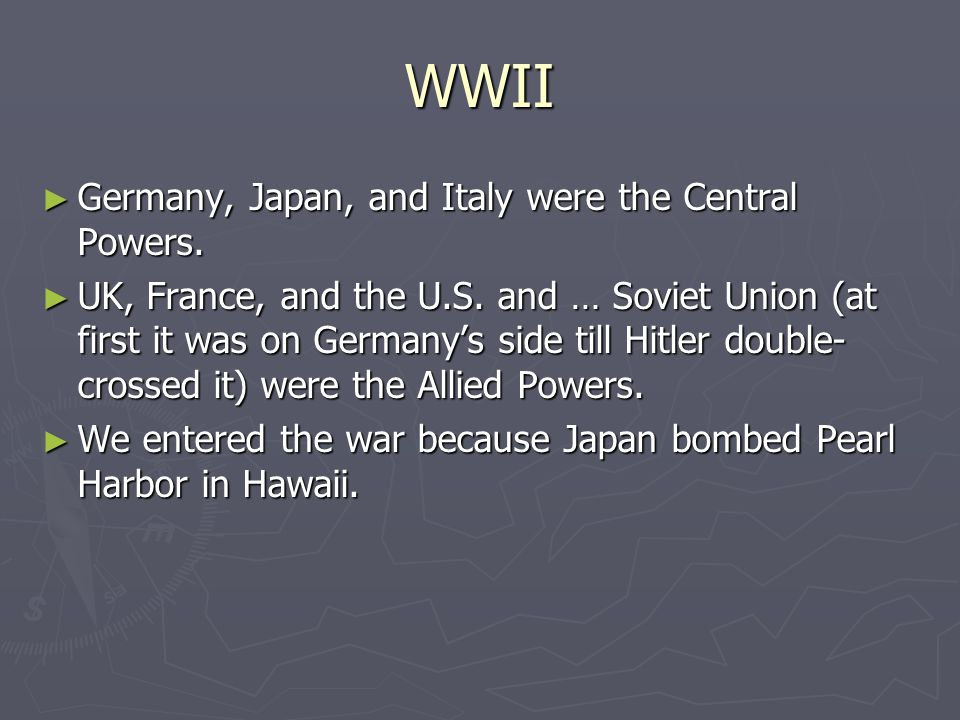 WWII Germany, Japan, and Italy were the Central Powers.