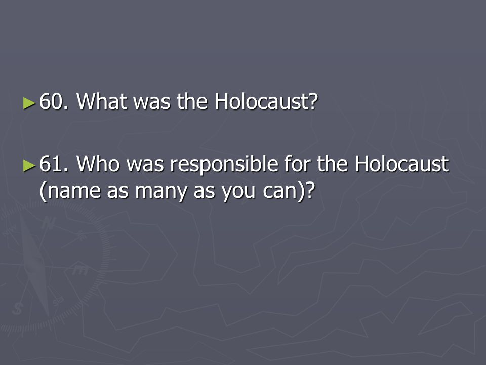 60. What was the Holocaust 61. Who was responsible for the Holocaust (name as many as you can)