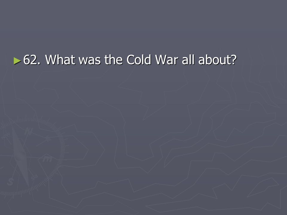 62. What was the Cold War all about