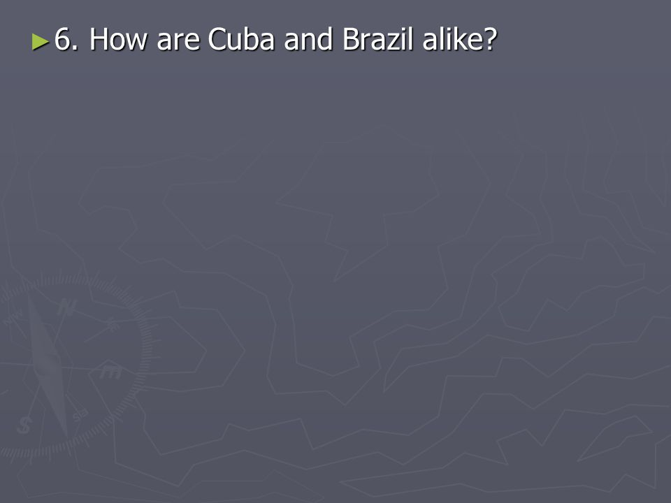 6. How are Cuba and Brazil alike